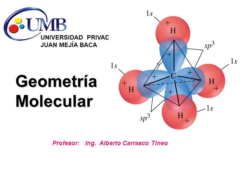 Geometría Molecular UNIVERSIDAD PRIVADA JUAN MEJÍA BACA Profesor: Ing. Alberto Carrasco Tineo