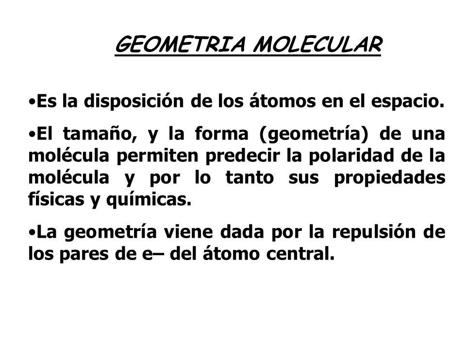 GEOMETRIA MOLECULAR Es la disposición de los átomos en el espacio. El tamaño, y la forma (geometría) de una molécula permiten predecir la polaridad de
