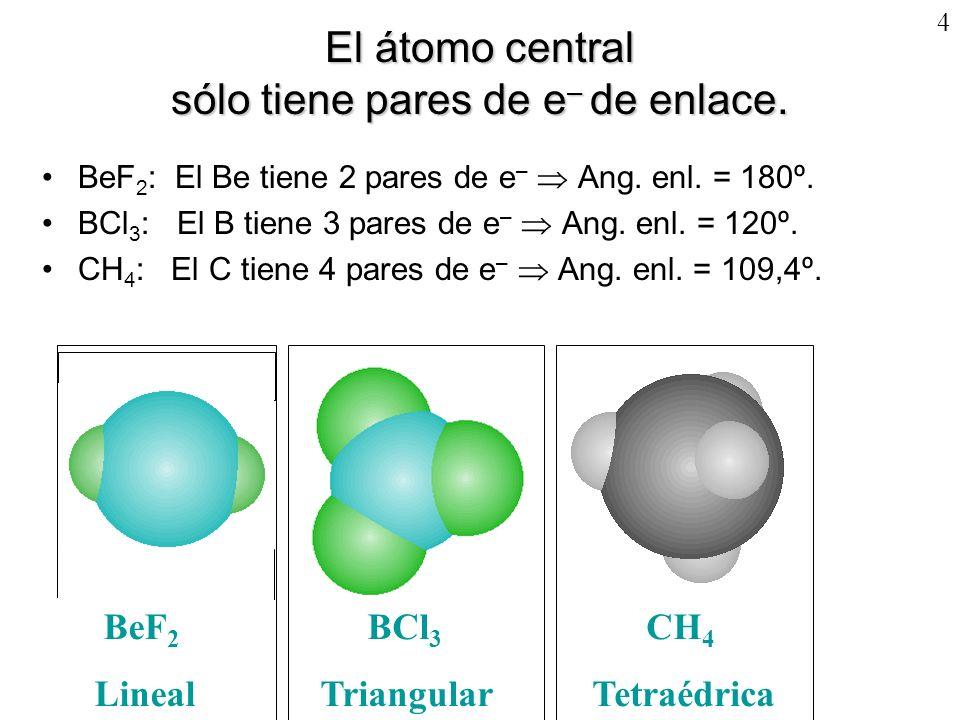 4 El átomo central sólo tiene pares de e – de enlace. BeF 2 : El Be tiene 2 pares de e – Ang. enl. = 180º. BCl 3 : El B tiene 3 pares de e – Ang. enl.