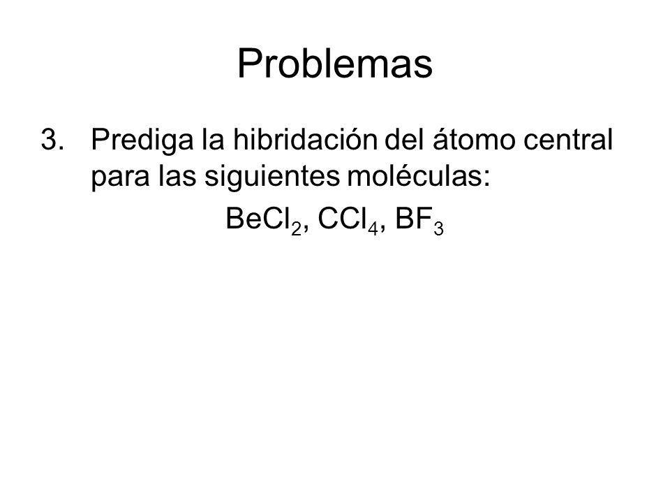 Problemas 3.Prediga la hibridación del átomo central para las siguientes moléculas: BeCl 2, CCl 4, BF 3