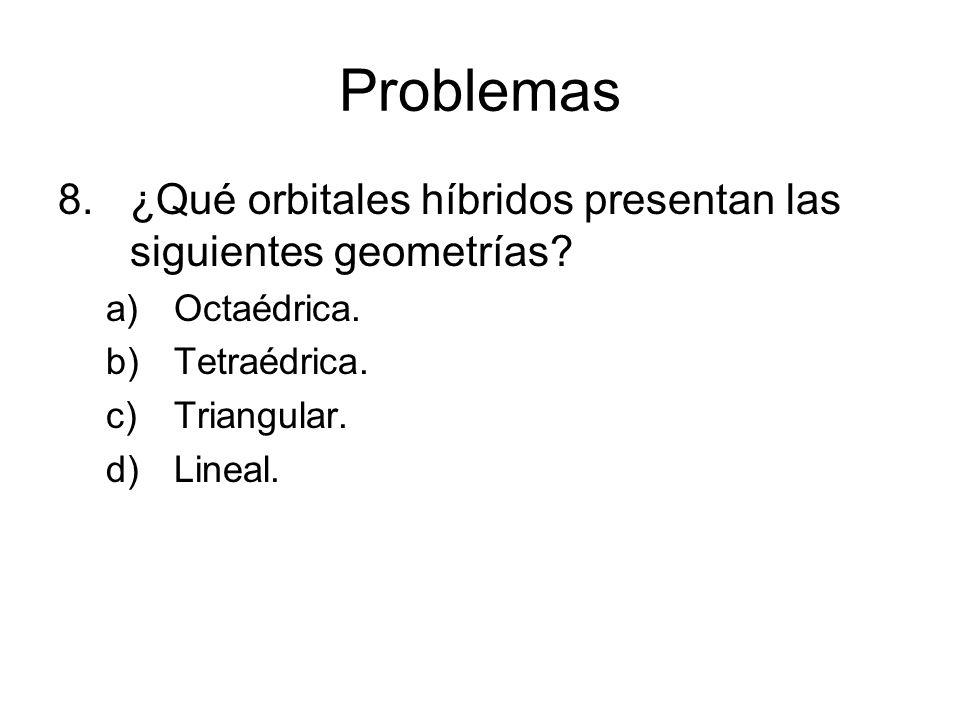 Problemas 8.¿Qué orbitales híbridos presentan las siguientes geometrías? a)Octaédrica. b)Tetraédrica. c)Triangular. d)Lineal.