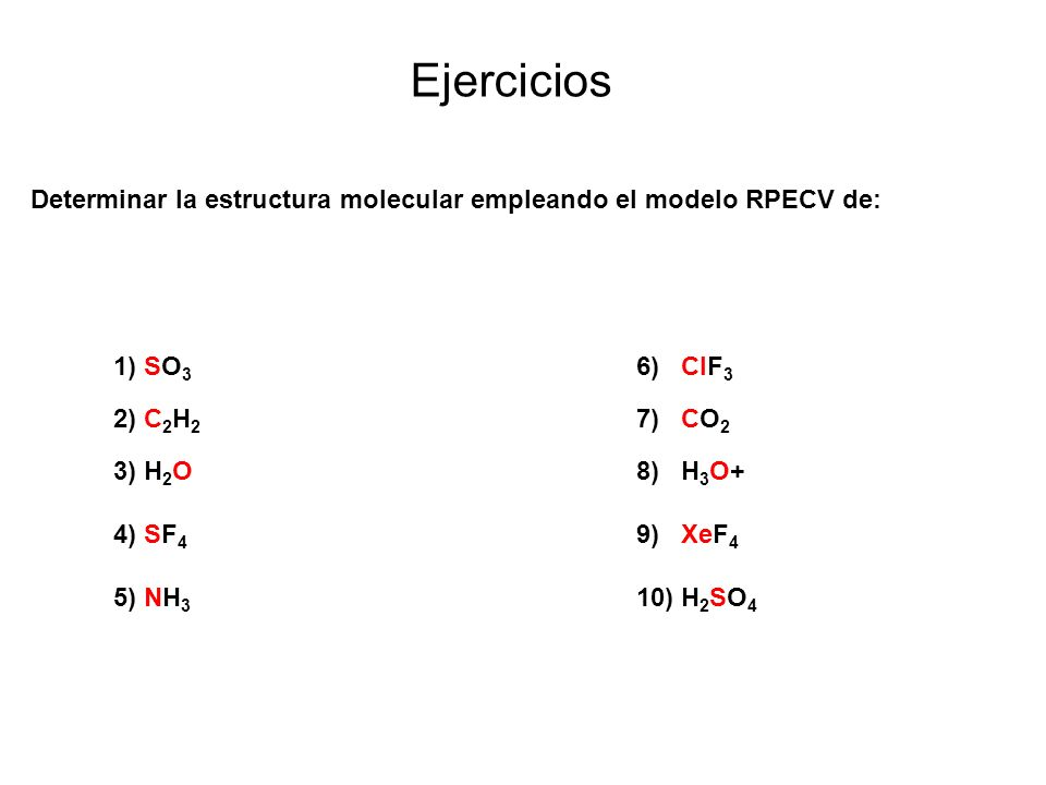 1) SO 3 6) ClF 3 2) C 2 H 2 7) CO 2 3) H 2 O8) H 3 O+ 4) SF 4 9) XeF 4 5) NH 3 10) H 2 SO 4 Ejercicios Determinar la estructura molecular empleando el