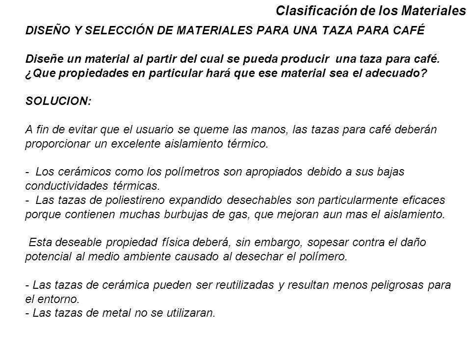 Clasificación de los Materiales DISEÑO Y SELECCIÓN DE MATERIALES PARA UNA TAZA PARA CAFÉ Diseñe un material al partir del cual se pueda producir una t