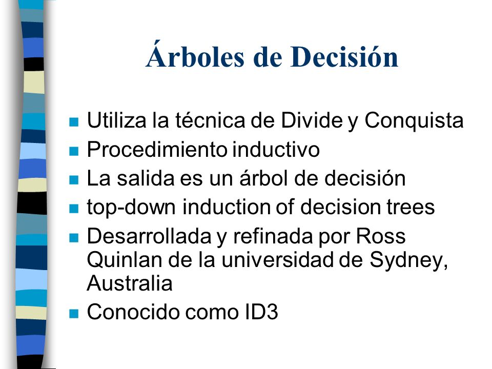 Árboles de Decisión n Utiliza la técnica de Divide y Conquista n Procedimiento inductivo n La salida es un árbol de decisión n top-down induction of d