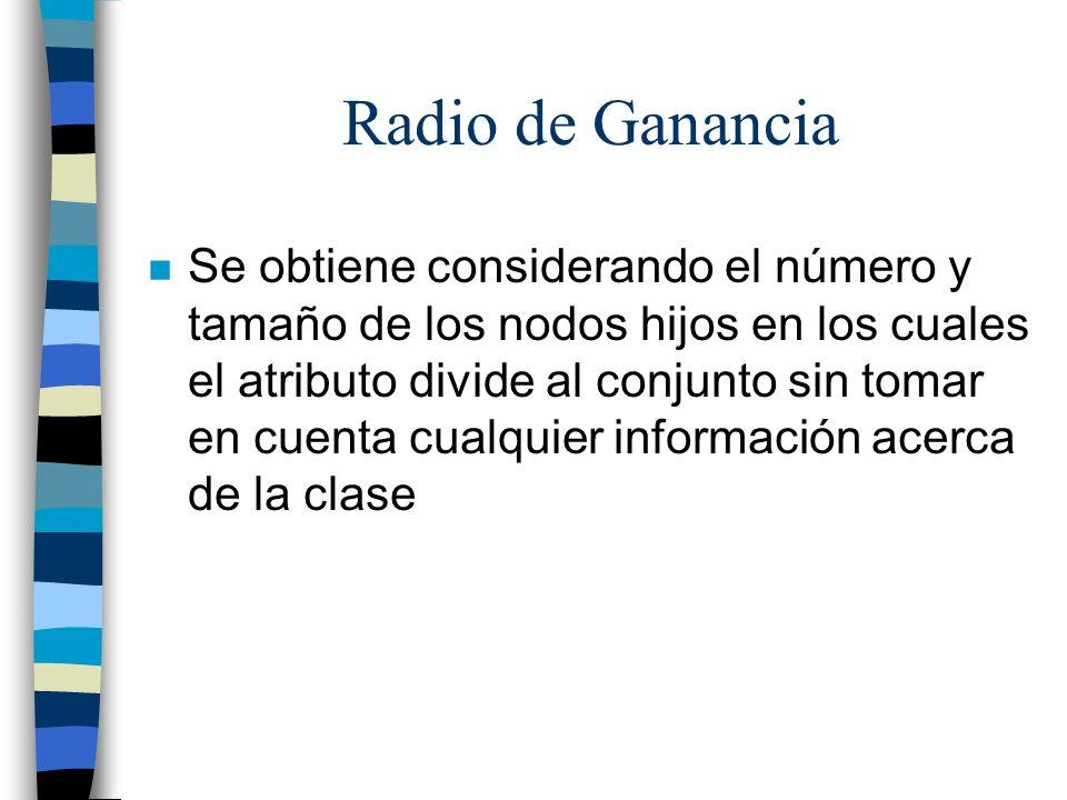 Radio de Ganancia n Se obtiene considerando el número y tamaño de los nodos hijos en los cuales el atributo divide al conjunto sin tomar en cuenta cua