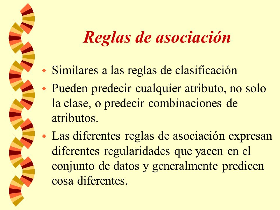Reglas de asociación w Similares a las reglas de clasificación w Pueden predecir cualquier atributo, no solo la clase, o predecir combinaciones de atributos.