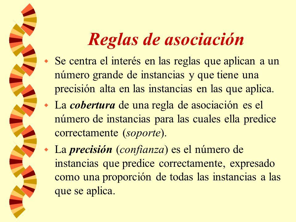 Reglas de asociación w Se centra el interés en las reglas que aplican a un número grande de instancias y que tiene una precisión alta en las instancias en las que aplica.