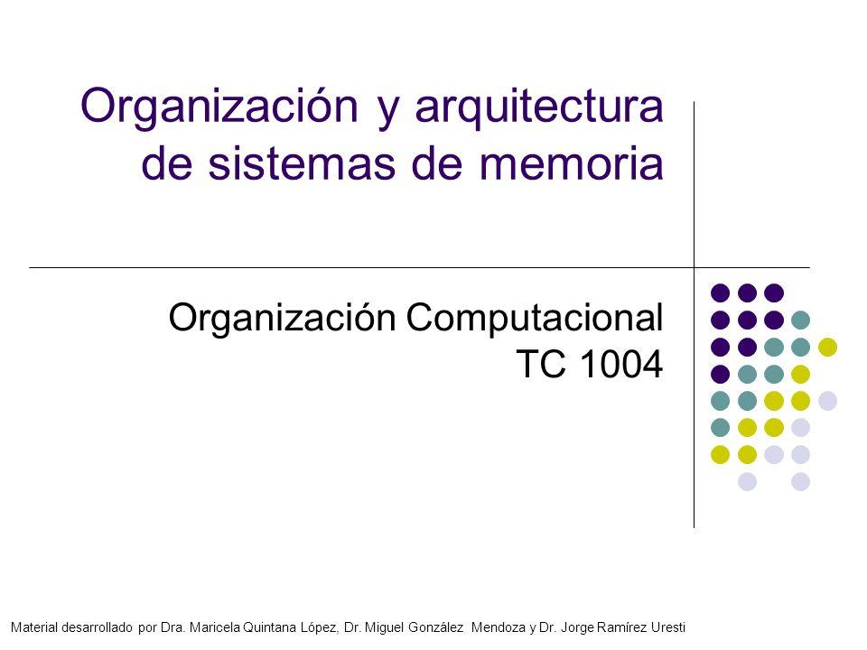 Organización y arquitectura de sistemas de memoria Organización Computacional TC 1004 Material desarrollado por Dra. Maricela Quintana López, Dr. Migu