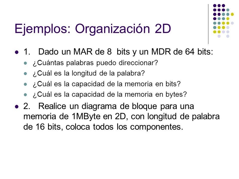 Ejemplos: Organización 2D 1.Dado un MAR de 8 bits y un MDR de 64 bits: ¿Cuántas palabras puedo direccionar? ¿Cuál es la longitud de la palabra? ¿Cuál