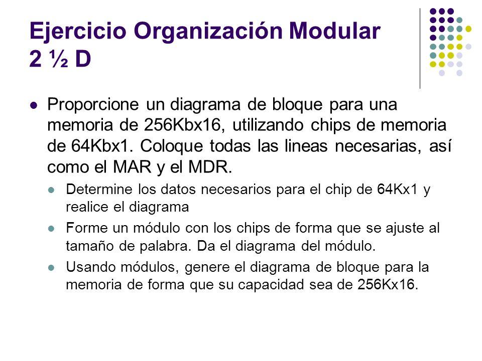 Ejercicio Organización Modular 2 ½ D Proporcione un diagrama de bloque para una memoria de 256Kbx16, utilizando chips de memoria de 64Kbx1. Coloque to