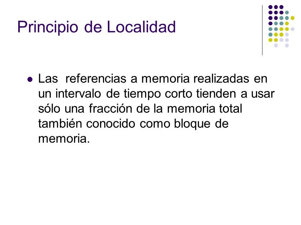 Principio de Localidad Las referencias a memoria realizadas en un intervalo de tiempo corto tienden a usar sólo una fracción de la memoria total tambi