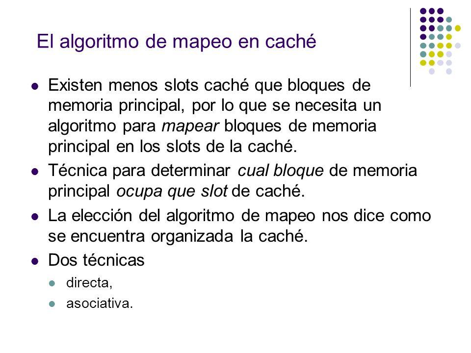 El algoritmo de mapeo en caché Existen menos slots caché que bloques de memoria principal, por lo que se necesita un algoritmo para mapear bloques de