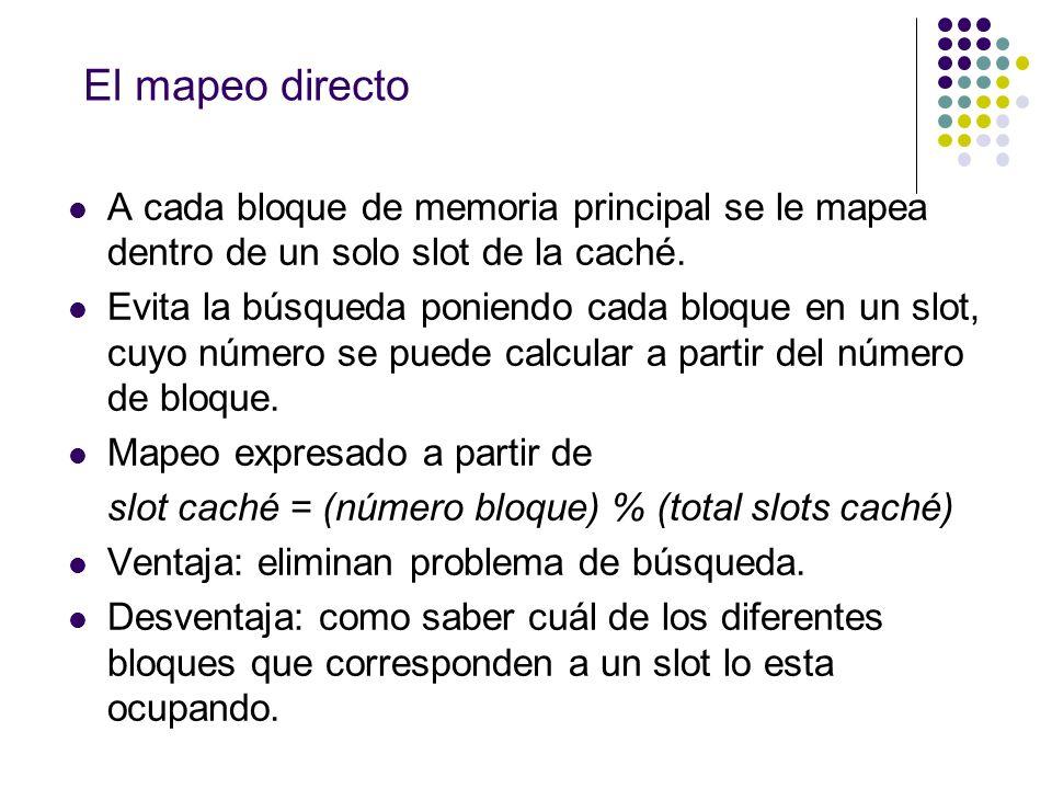 El mapeo directo A cada bloque de memoria principal se le mapea dentro de un solo slot de la caché. Evita la búsqueda poniendo cada bloque en un slot,