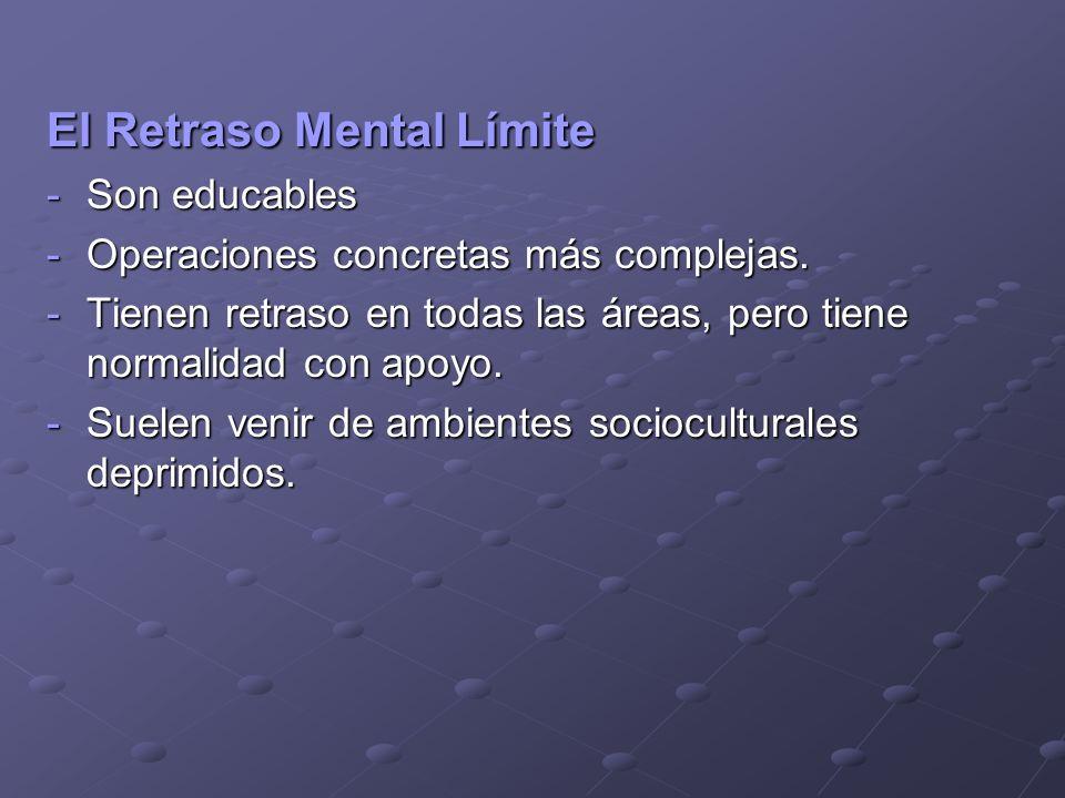 El Retraso Mental Límite El Retraso Mental Límite -Son educables -Operaciones concretas más complejas. -Tienen retraso en todas las áreas, pero tiene