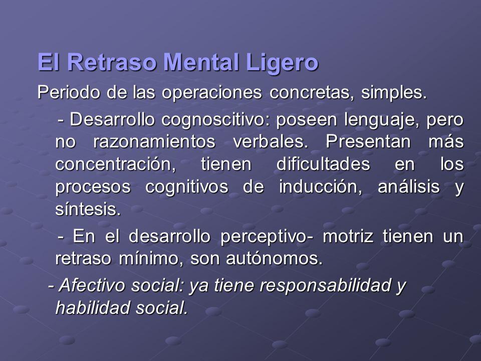 El Retraso Mental Ligero Periodo de las operaciones concretas, simples. - Desarrollo cognoscitivo: poseen lenguaje, pero no razonamientos verbales. Pr