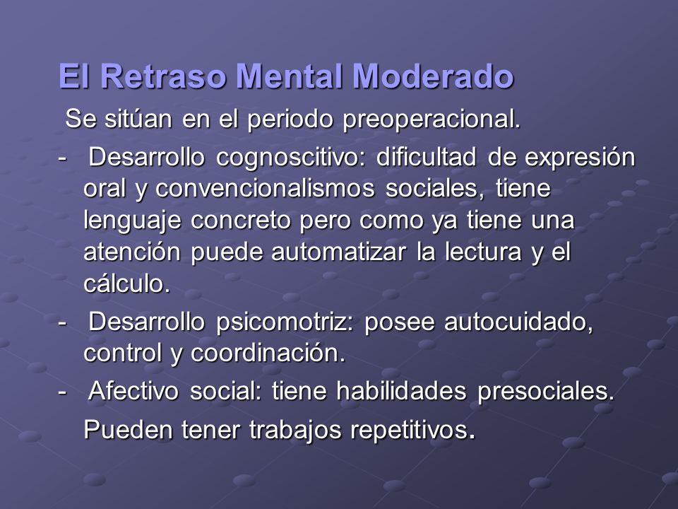 El Retraso Mental Moderado Se sitúan en el periodo preoperacional. Se sitúan en el periodo preoperacional. - Desarrollo cognoscitivo: dificultad de ex