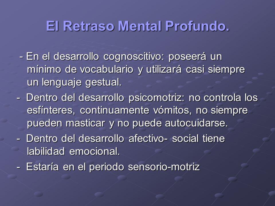 El Retraso Mental Profundo. - En el desarrollo cognoscitivo: poseerá un mínimo de vocabulario y utilizará casi siempre un lenguaje gestual. - En el de