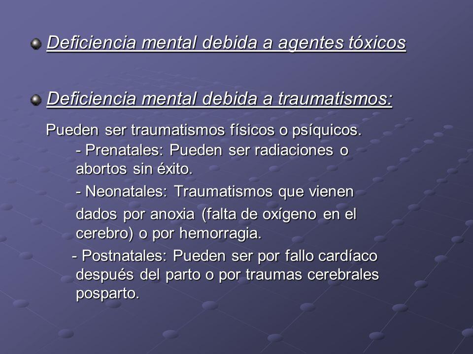 Deficiencia mental debida a agentes tóxicos Deficiencia mental debida a traumatismos: Pueden ser traumatismos físicos o psíquicos. - Prenatales: Puede