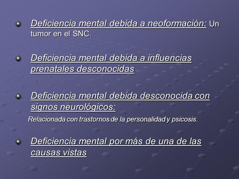 Deficiencia mental debida a neoformación: Un tumor en el SNC. Deficiencia mental debida a influencias prenatales desconocidas Deficiencia mental debid