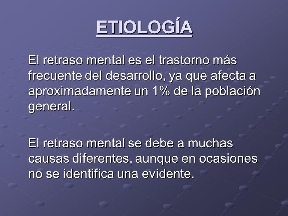 ETIOLOGÍA El retraso mental es el trastorno más frecuente del desarrollo, ya que afecta a aproximadamente un 1% de la población general. El retraso me