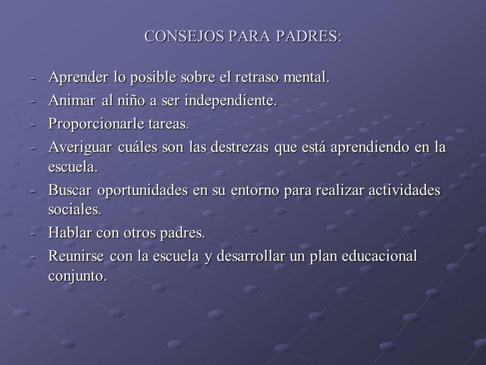 CONSEJOS PARA PADRES: -Aprender lo posible sobre el retraso mental. -Animar al niño a ser independiente. -Proporcionarle tareas. -Averiguar cuáles son