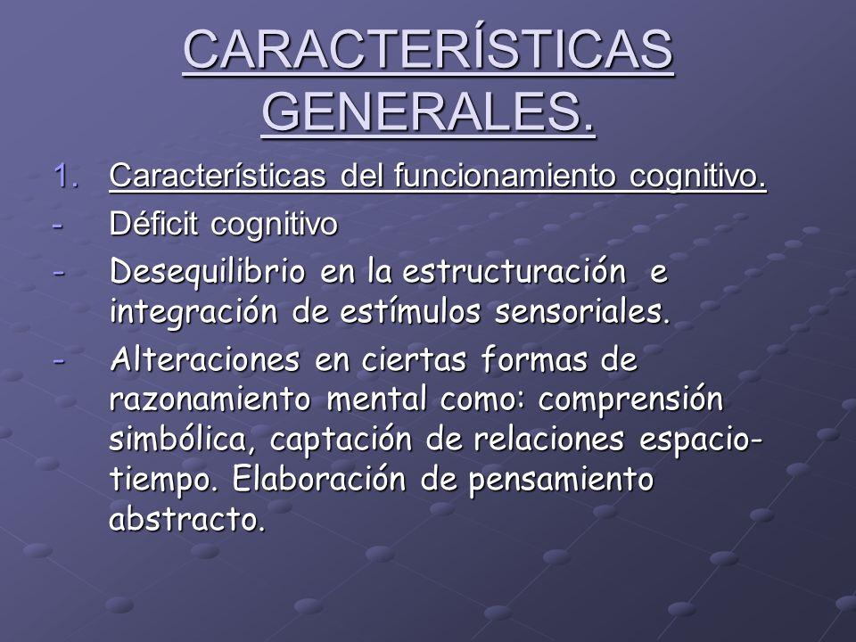 CARACTERÍSTICAS GENERALES. 1.Características del funcionamiento cognitivo. -Déficit cognitivo -Desequilibrio en la estructuración e integración de est