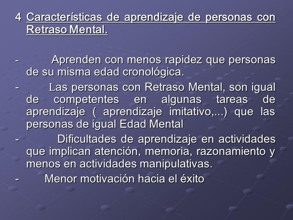 4 Características de aprendizaje de personas con Retraso Mental. - Aprenden con menos rapidez que personas de su misma edad cronológica. - L as person