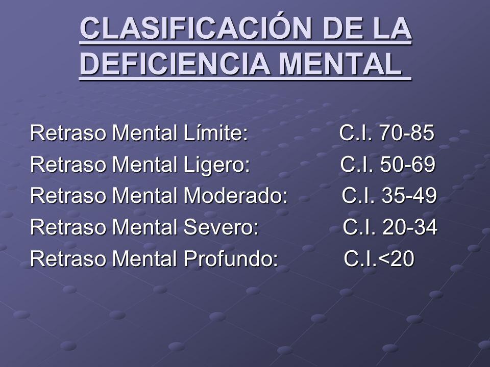 CLASIFICACIÓN DE LA DEFICIENCIA MENTAL CLASIFICACIÓN DE LA DEFICIENCIA MENTAL Retraso Mental Límite: C.I. 70-85 Retraso Mental Ligero: C.I. 50-69 Retr