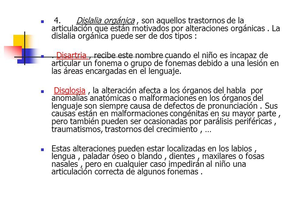 4. Dislalia orgánica, son aquellos trastornos de la articulación que están motivados por alteraciones orgánicas. La dislalia orgánica puede ser de dos