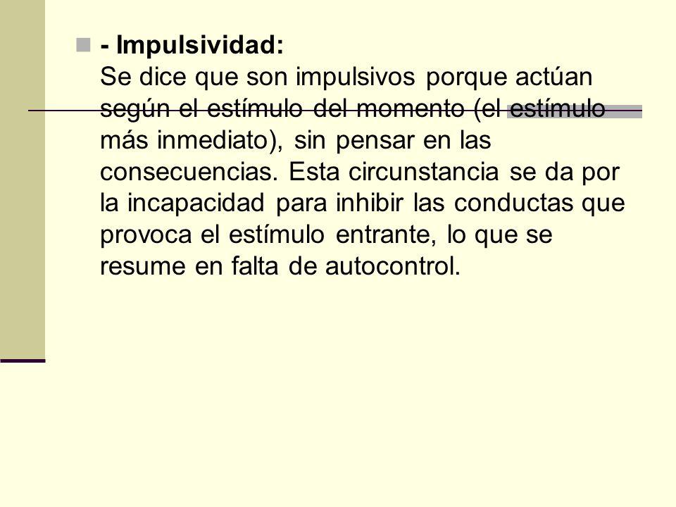 - Impulsividad: Se dice que son impulsivos porque actúan según el estímulo del momento (el estímulo más inmediato), sin pensar en las consecuencias. E