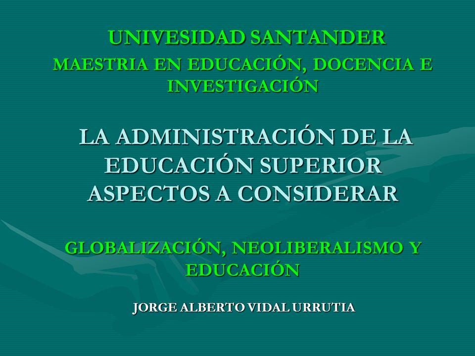 UNIVESIDAD SANTANDER MAESTRIA EN EDUCACIÓN, DOCENCIA E INVESTIGACIÓN LA ADMINISTRACIÓN DE LA EDUCACIÓN SUPERIOR ASPECTOS A CONSIDERAR GLOBALIZACIÓN, N