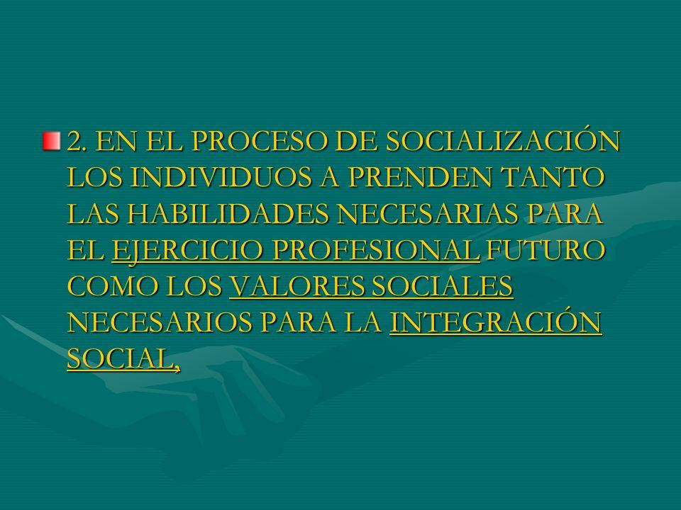 2. EN EL PROCESO DE SOCIALIZACIÓN LOS INDIVIDUOS A PRENDEN TANTO LAS HABILIDADES NECESARIAS PARA EL EJERCICIO PROFESIONAL FUTURO COMO LOS VALORES SOCI
