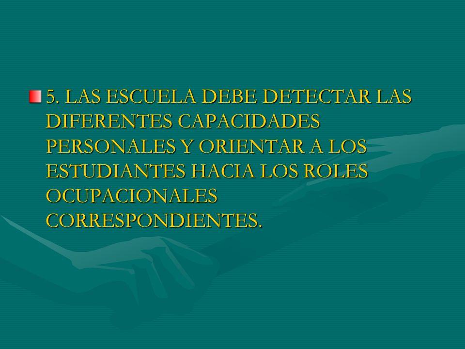 5. LAS ESCUELA DEBE DETECTAR LAS DIFERENTES CAPACIDADES PERSONALES Y ORIENTAR A LOS ESTUDIANTES HACIA LOS ROLES OCUPACIONALES CORRESPONDIENTES.