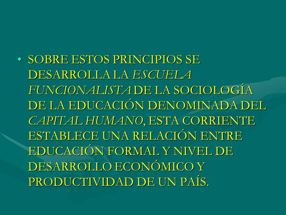SOBRE ESTOS PRINCIPIOS SE DESARROLLA LA ESCUELA FUNCIONALISTA DE LA SOCIOLOGÍA DE LA EDUCACIÓN DENOMINADA DEL CAPITAL HUMANO, ESTA CORRIENTE ESTABLECE