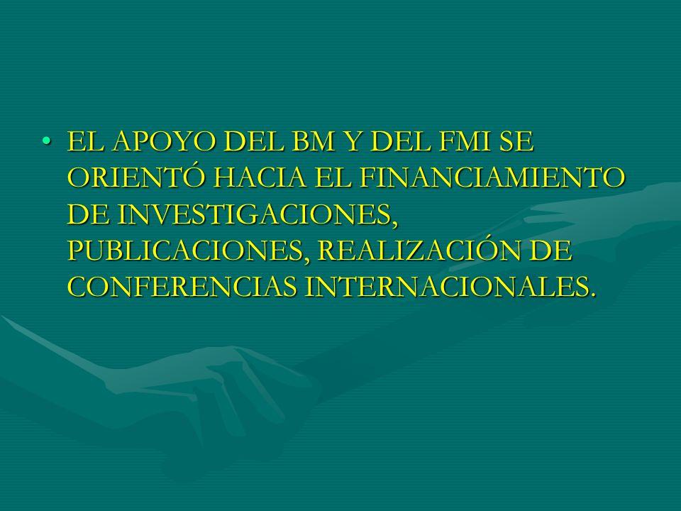 EL APOYO DEL BM Y DEL FMI SE ORIENTÓ HACIA EL FINANCIAMIENTO DE INVESTIGACIONES, PUBLICACIONES, REALIZACIÓN DE CONFERENCIAS INTERNACIONALES.EL APOYO D