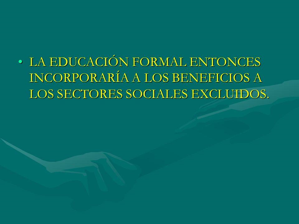 LA EDUCACIÓN FORMAL ENTONCES INCORPORARÍA A LOS BENEFICIOS A LOS SECTORES SOCIALES EXCLUIDOS.LA EDUCACIÓN FORMAL ENTONCES INCORPORARÍA A LOS BENEFICIO