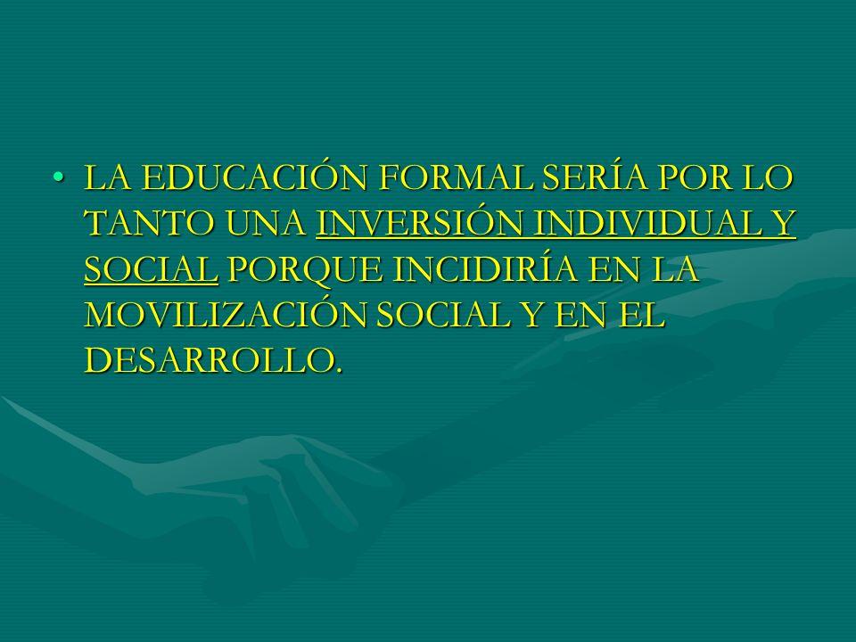 LA EDUCACIÓN FORMAL SERÍA POR LO TANTO UNA INVERSIÓN INDIVIDUAL Y SOCIAL PORQUE INCIDIRÍA EN LA MOVILIZACIÓN SOCIAL Y EN EL DESARROLLO.LA EDUCACIÓN FO