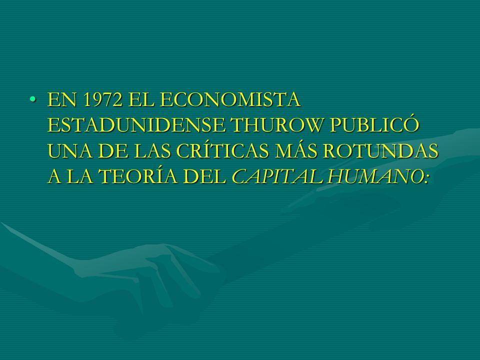 EN 1972 EL ECONOMISTA ESTADUNIDENSE THUROW PUBLICÓ UNA DE LAS CRÍTICAS MÁS ROTUNDAS A LA TEORÍA DEL CAPITAL HUMANO:EN 1972 EL ECONOMISTA ESTADUNIDENSE