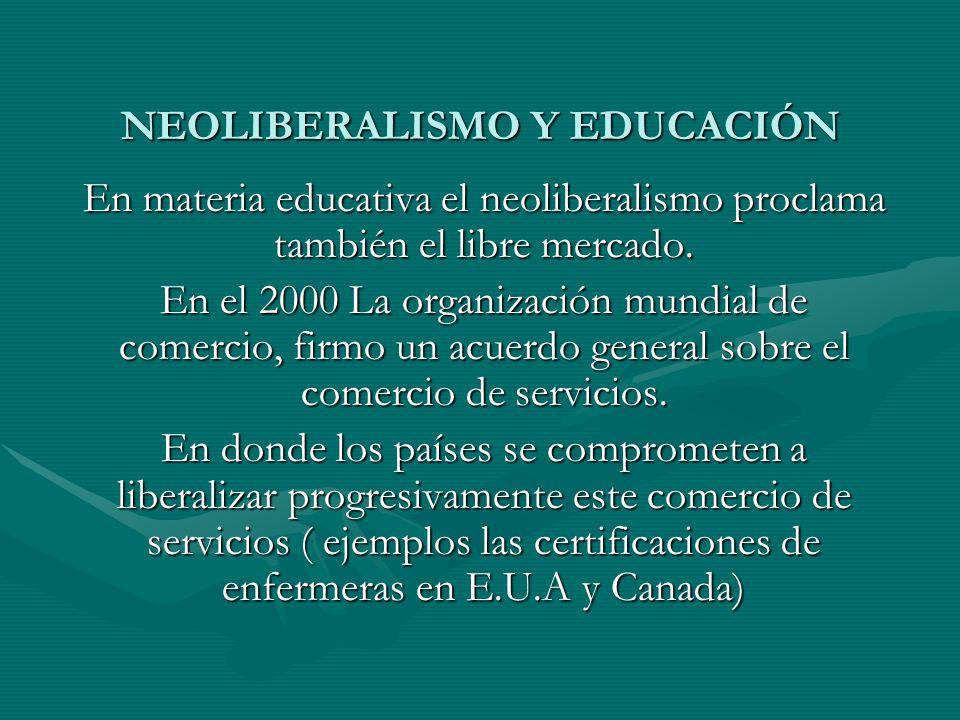 NEOLIBERALISMO Y EDUCACIÓN En materia educativa el neoliberalismo proclama también el libre mercado. En el 2000 La organización mundial de comercio, f