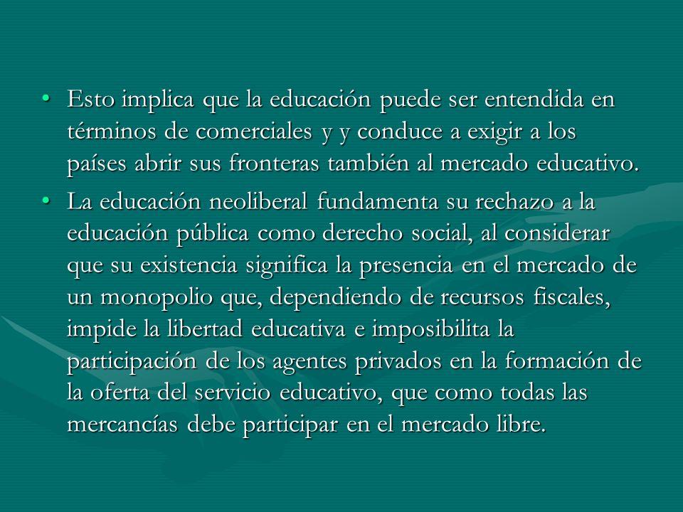 Esto implica que la educación puede ser entendida en términos de comerciales y y conduce a exigir a los países abrir sus fronteras también al mercado