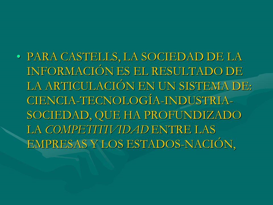 PARA CASTELLS, LA SOCIEDAD DE LA INFORMACIÓN ES EL RESULTADO DE LA ARTICULACIÓN EN UN SISTEMA DE: CIENCIA-TECNOLOGÍA-INDUSTRIA- SOCIEDAD, QUE HA PROFU