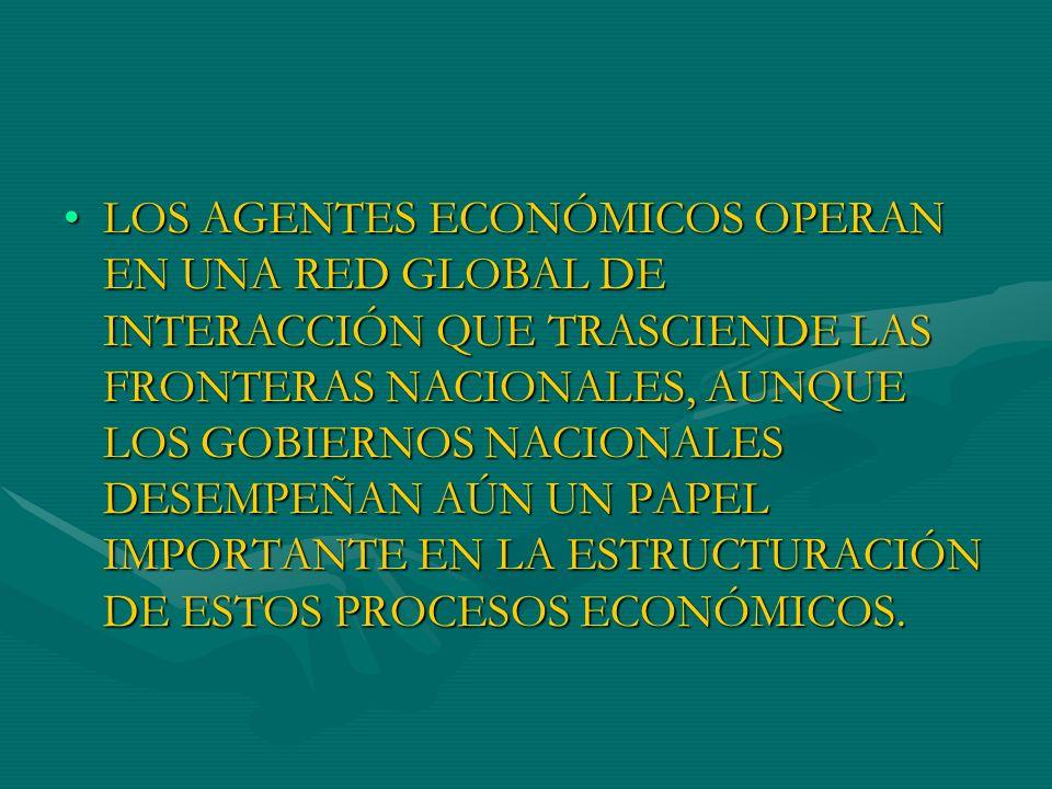 LOS AGENTES ECONÓMICOS OPERAN EN UNA RED GLOBAL DE INTERACCIÓN QUE TRASCIENDE LAS FRONTERAS NACIONALES, AUNQUE LOS GOBIERNOS NACIONALES DESEMPEÑAN AÚN