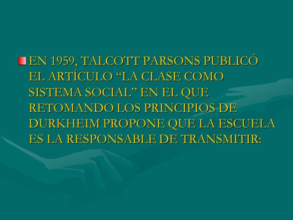 EN 1959, TALCOTT PARSONS PUBLICÓ EL ARTÍCULO LA CLASE COMO SISTEMA SOCIAL EN EL QUE RETOMANDO LOS PRINCIPIOS DE DURKHEIM PROPONE QUE LA ESCUELA ES LA