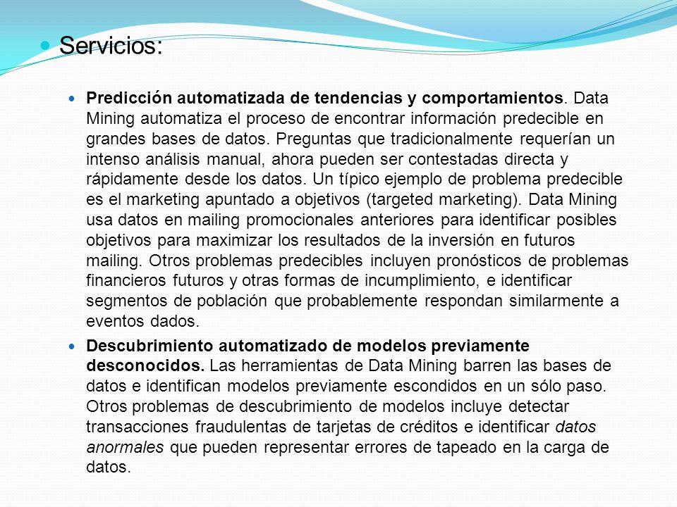 Servicios: Predicción automatizada de tendencias y comportamientos. Data Mining automatiza el proceso de encontrar información predecible en grandes b