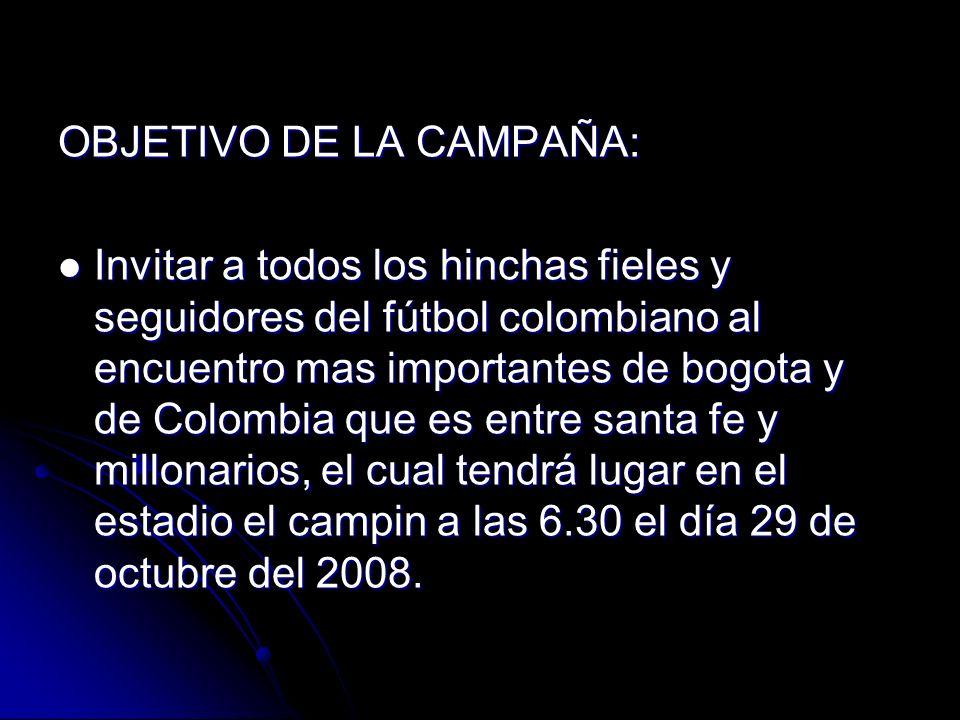 OBJETIVO DE LA CAMPAÑA: Invitar a todos los hinchas fieles y seguidores del fútbol colombiano al encuentro mas importantes de bogota y de Colombia que es entre santa fe y millonarios, el cual tendrá lugar en el estadio el campin a las 6.30 el día 29 de octubre del 2008.