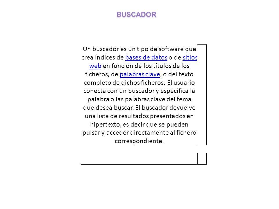 Un buscador es un tipo de software que crea índices de bases de datos o de sitios web en función de los títulos de los ficheros, de palabras clave, o