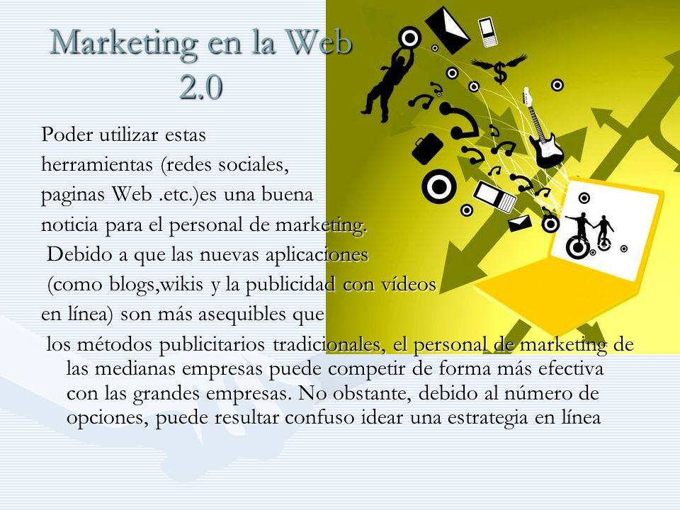 Marketing en la Web 2.0 Las empresas están viendo que deben Las empresas están viendo que deben buscar a sus consumidores en las redes buscar a sus consumidores en las redes sociales, donde los usuarios se agrupan en sociales, donde los usuarios se agrupan en función de gustos, aficiones u ocupaciones comunes y donde se pueden encontrar targets excelentemente definidos.