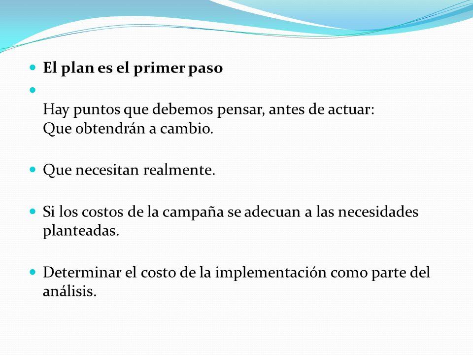 El plan es el primer paso Hay puntos que debemos pensar, antes de actuar: Que obtendrán a cambio. Que necesitan realmente. Si los costos de la campaña
