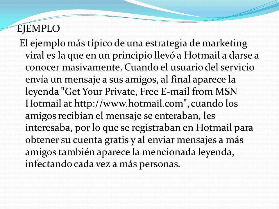 EJEMPLO El ejemplo más típico de una estrategia de marketing viral es la que en un principio llevó a Hotmail a darse a conocer masivamente. Cuando el