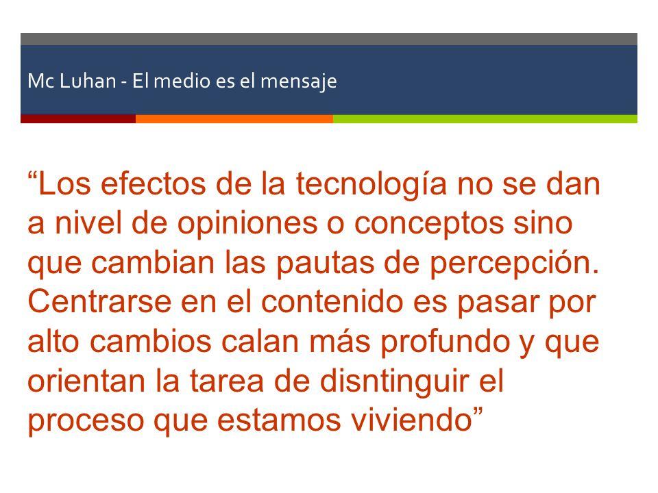 Mc Luhan - El medio es el mensaje Los efectos de la tecnología no se dan a nivel de opiniones o conceptos sino que cambian las pautas de percepción. C
